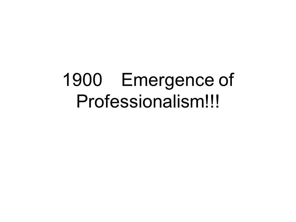 1900 Emergence of Professionalism!!!
