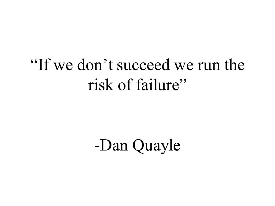If we don't succeed we run the risk of failure -Dan Quayle