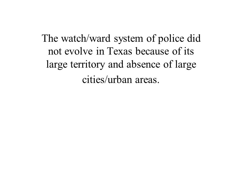 The watch/ward system of police did not evolve in Texas because of its large territory and absence of large