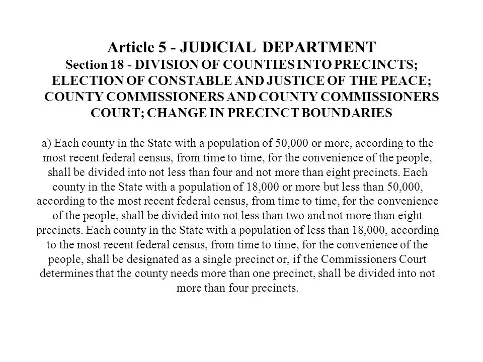 Article 5 - JUDICIAL DEPARTMENT Section 18 - DIVISION OF COUNTIES INTO PRECINCTS; ELECTION OF CONSTABLE AND JUSTICE OF THE PEACE; COUNTY COMMISSIONERS AND COUNTY COMMISSIONERS COURT; CHANGE IN PRECINCT BOUNDARIES