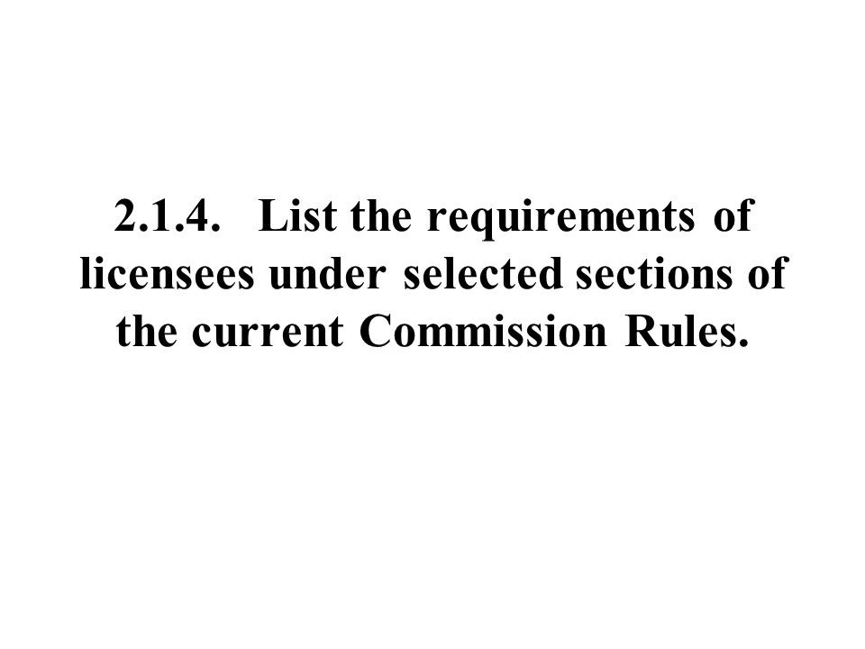 List the requirements of licensees under selected sections of the current Commission Rules.