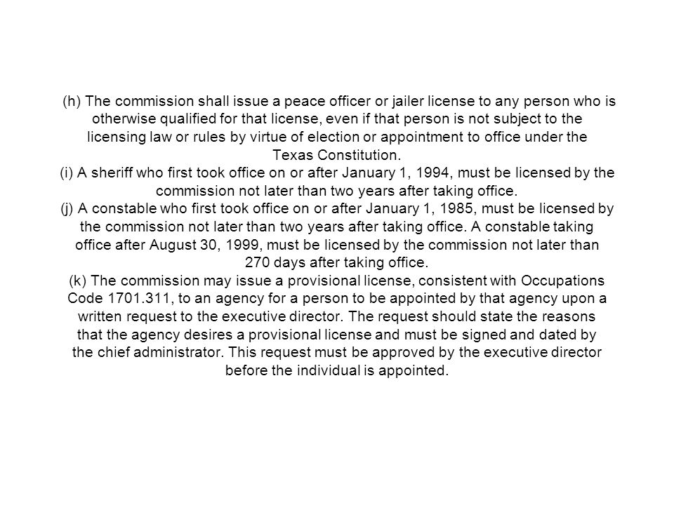 (h) The commission shall issue a peace officer or jailer license to any person who is otherwise qualified for that license, even if that person is not subject to the licensing law or rules by virtue of election or appointment to office under the Texas Constitution.