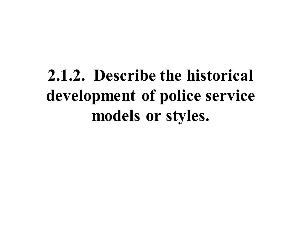 Describe the historical development of police service models or styles.
