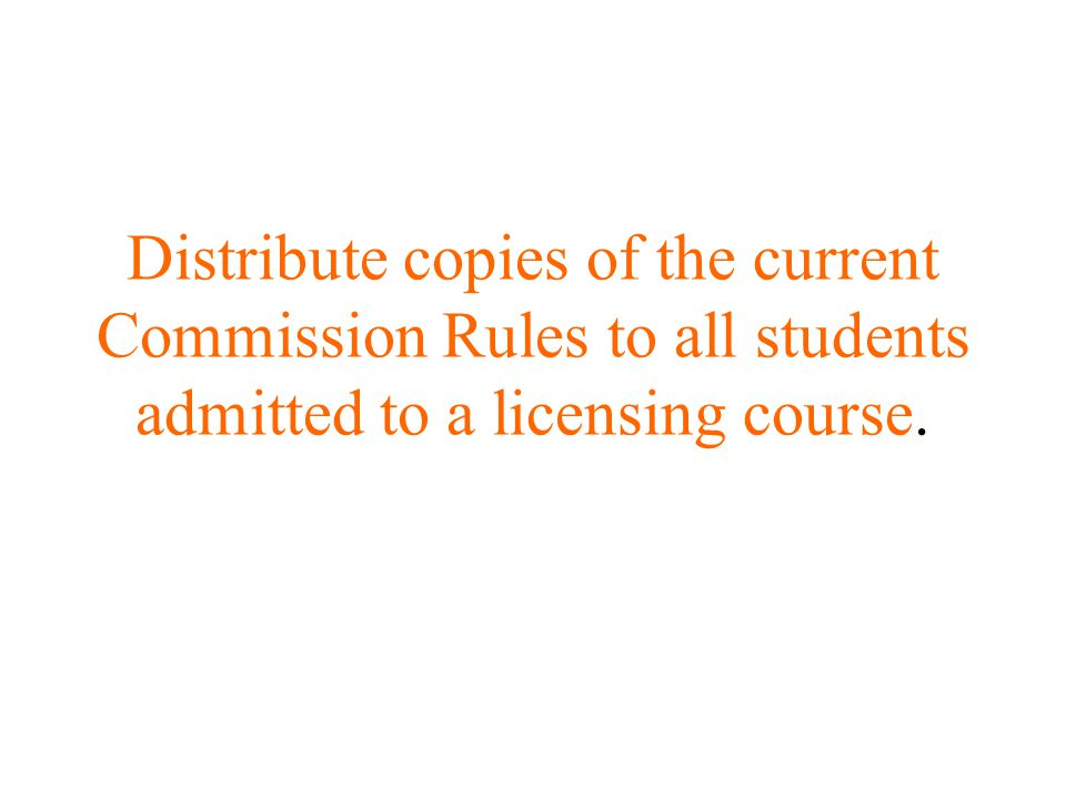 Distribute copies of the current Commission Rules to all students admitted to a licensing course.
