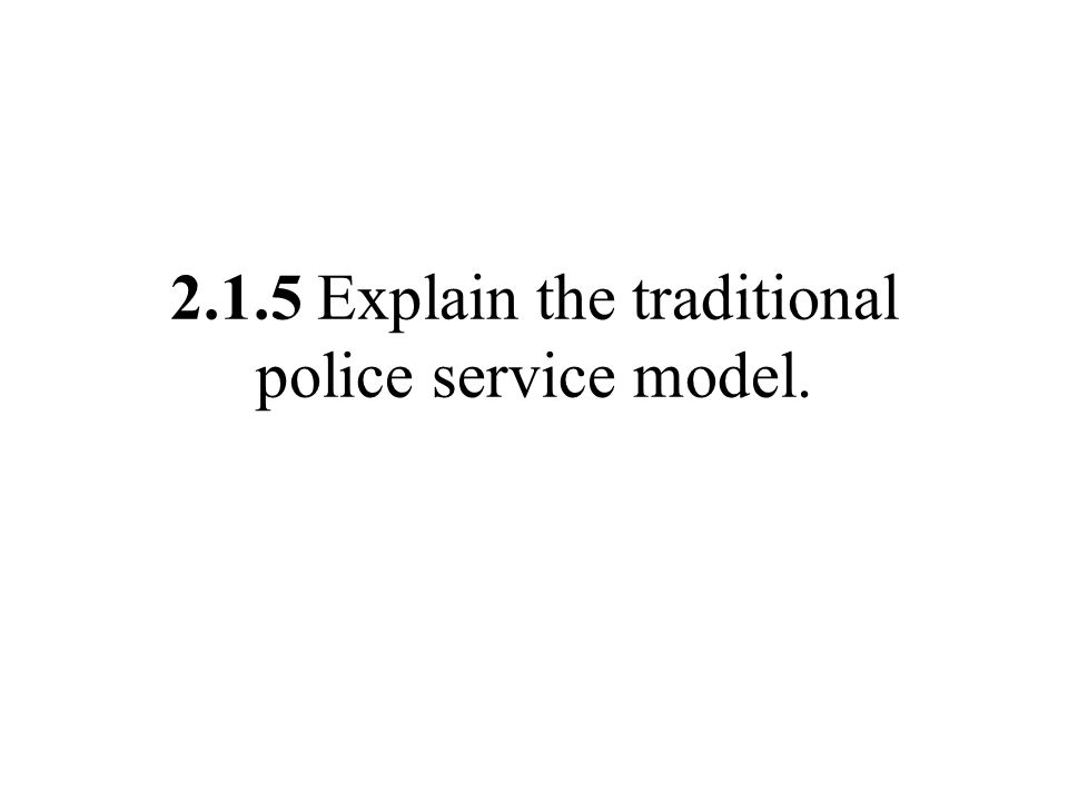 2.1.5 Explain the traditional police service model.