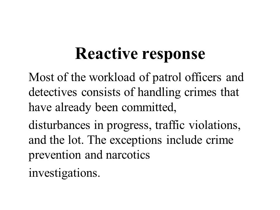 Reactive response Most of the workload of patrol officers and detectives consists of handling crimes that have already been committed,
