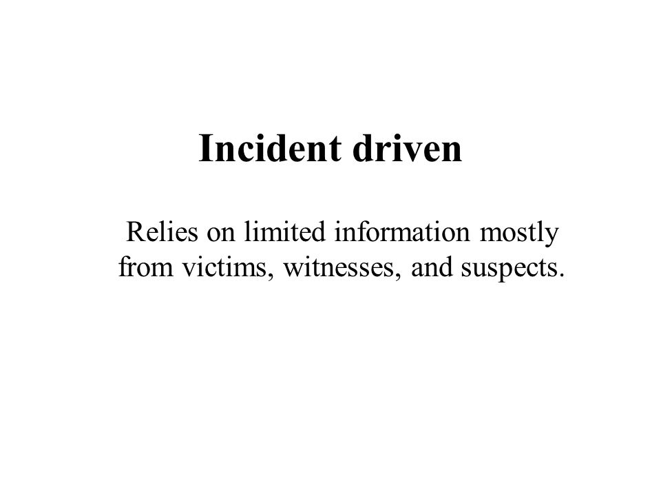 Incident driven Relies on limited information mostly from victims, witnesses, and suspects.