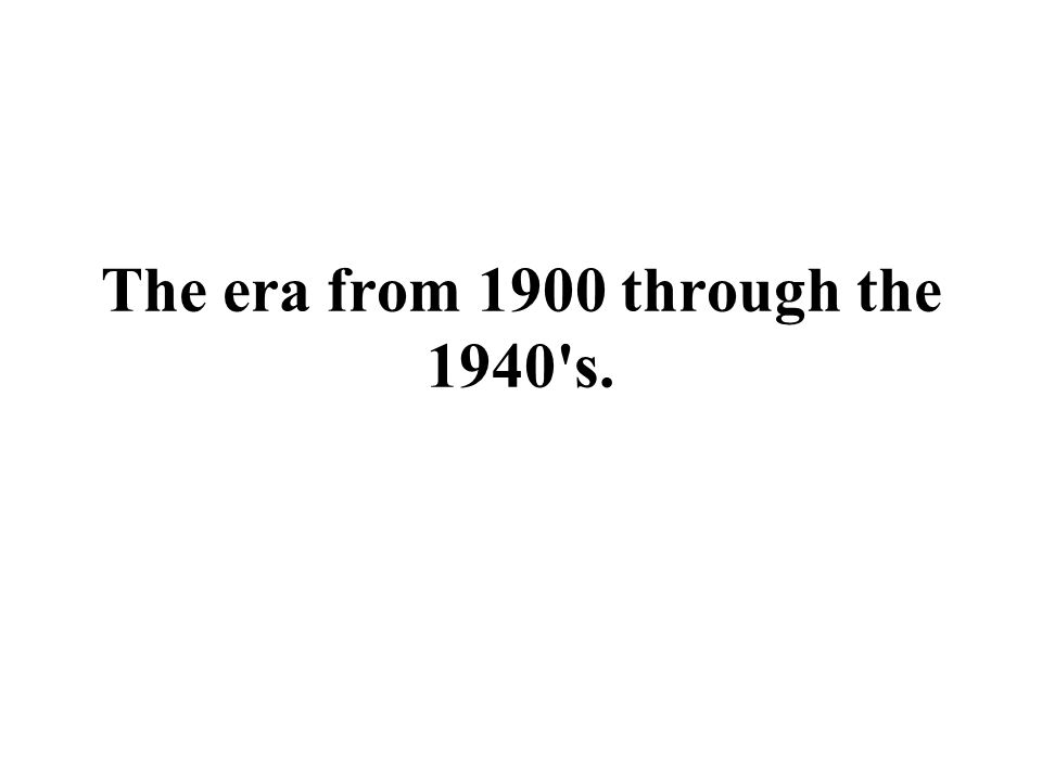 The era from 1900 through the 1940 s.