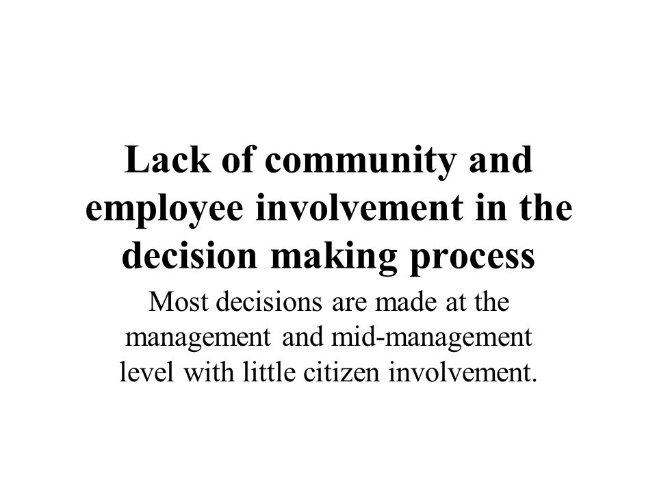 Lack of community and employee involvement in the decision making process
