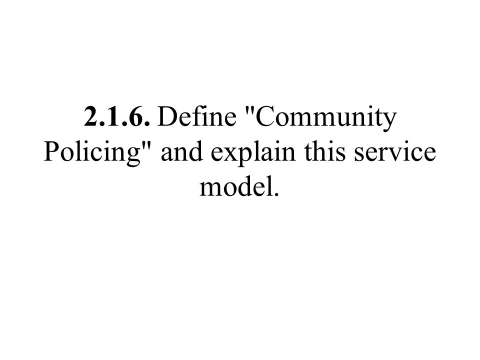 2.1.6. Define Community Policing and explain this service model.