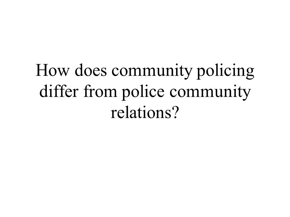How does community policing differ from police community relations
