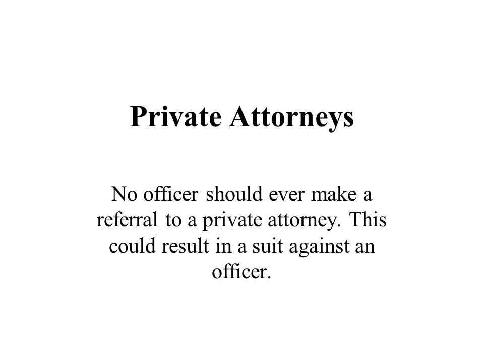 Private Attorneys No officer should ever make a referral to a private attorney.