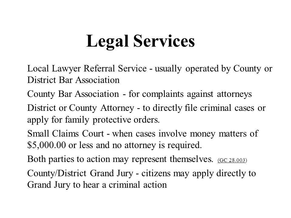 Legal Services Local Lawyer Referral Service - usually operated by County or District Bar Association.