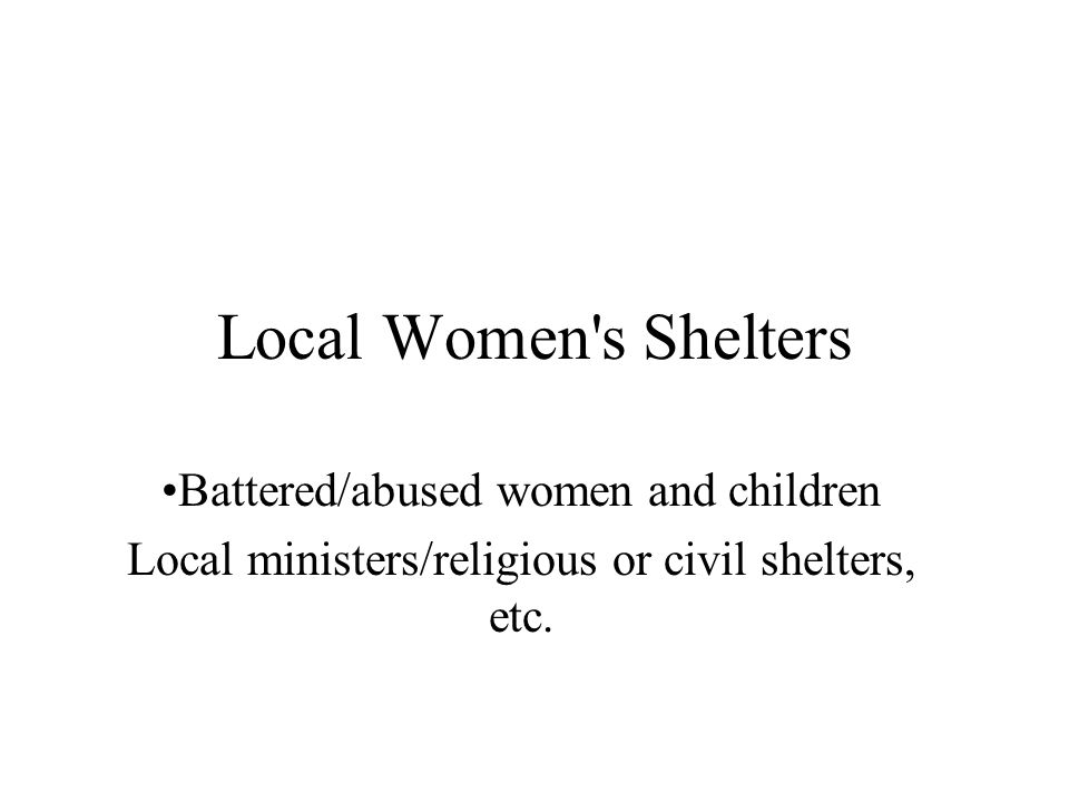 Local Women s Shelters •Battered/abused women and children