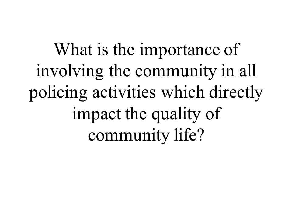 What is the importance of involving the community in all policing activities which directly impact the quality of community life