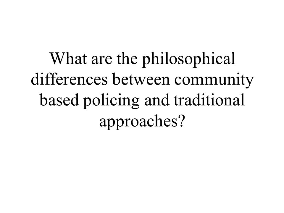 What are the philosophical differences between community based policing and traditional approaches