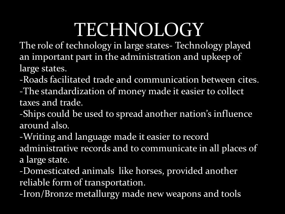 TECHNOLOGY The role of technology in large states- Technology played an important part in the administration and upkeep of large states.