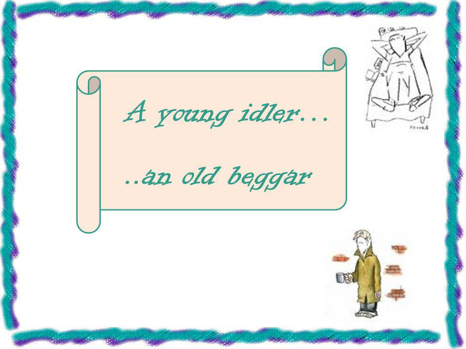 a young idler an old beggar It was a great and unforgettable time for me to study in blcc i learned a lot of chinese proverbs such as a young idler, an old beggar, which is quite interesting to me.