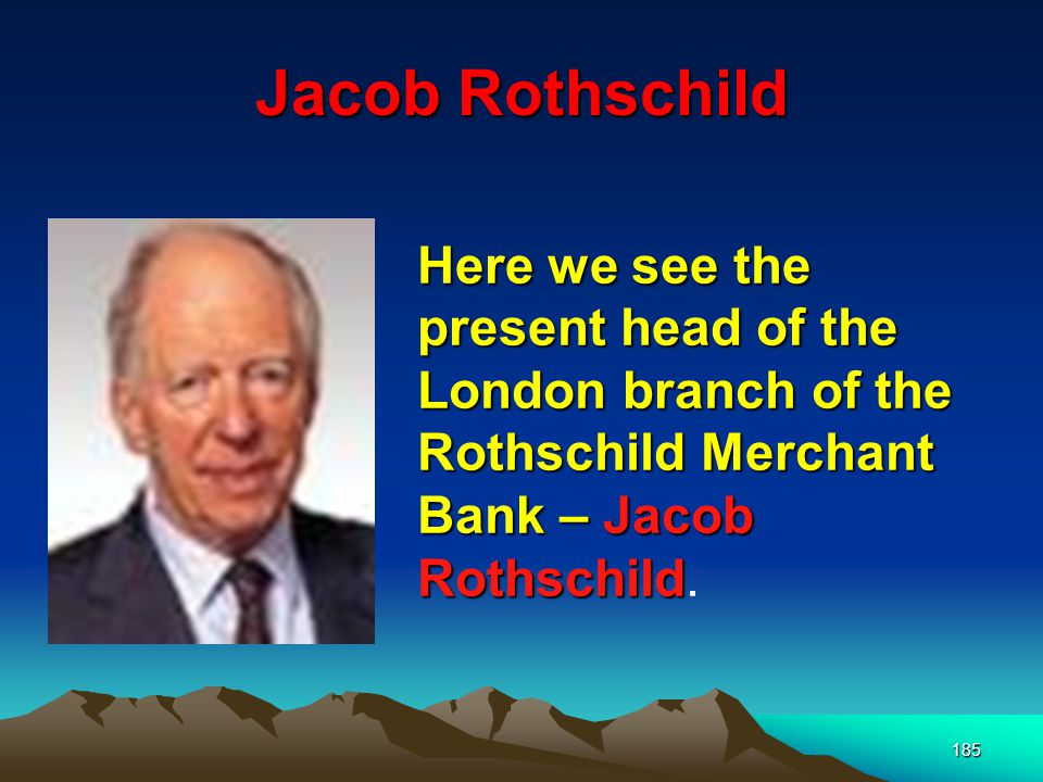 Jacob Rothschild Here we see the present head of the London branch of the Rothschild Merchant Bank – Jacob Rothschild.