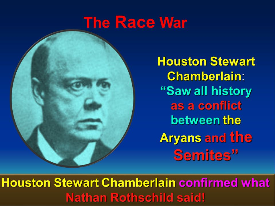 Houston Stewart Chamberlain confirmed what Nathan Rothschild said!