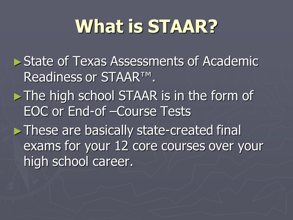 What is STAAR State of Texas Assessments of Academic Readiness or STAAR™. The high school STAAR is in the form of EOC or End-of –Course Tests.