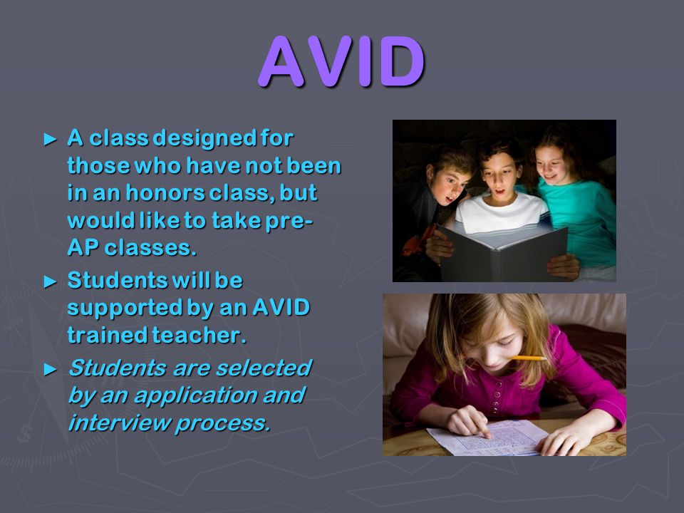 AVID A class designed for those who have not been in an honors class, but would like to take pre-AP classes.