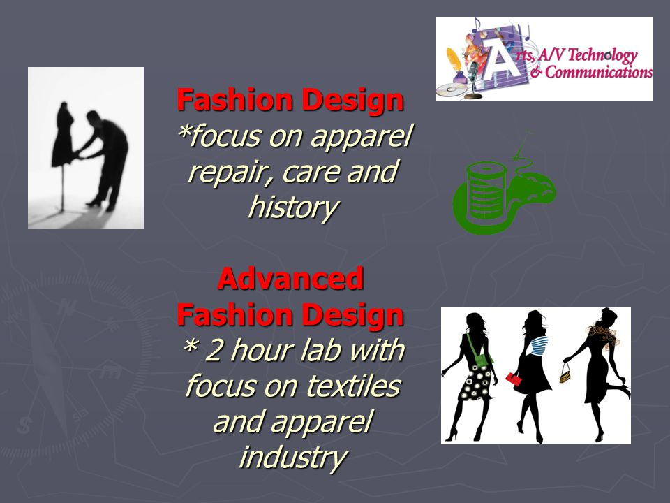 Fashion Design *focus on apparel repair, care and history Advanced Fashion Design * 2 hour lab with focus on textiles and apparel industry