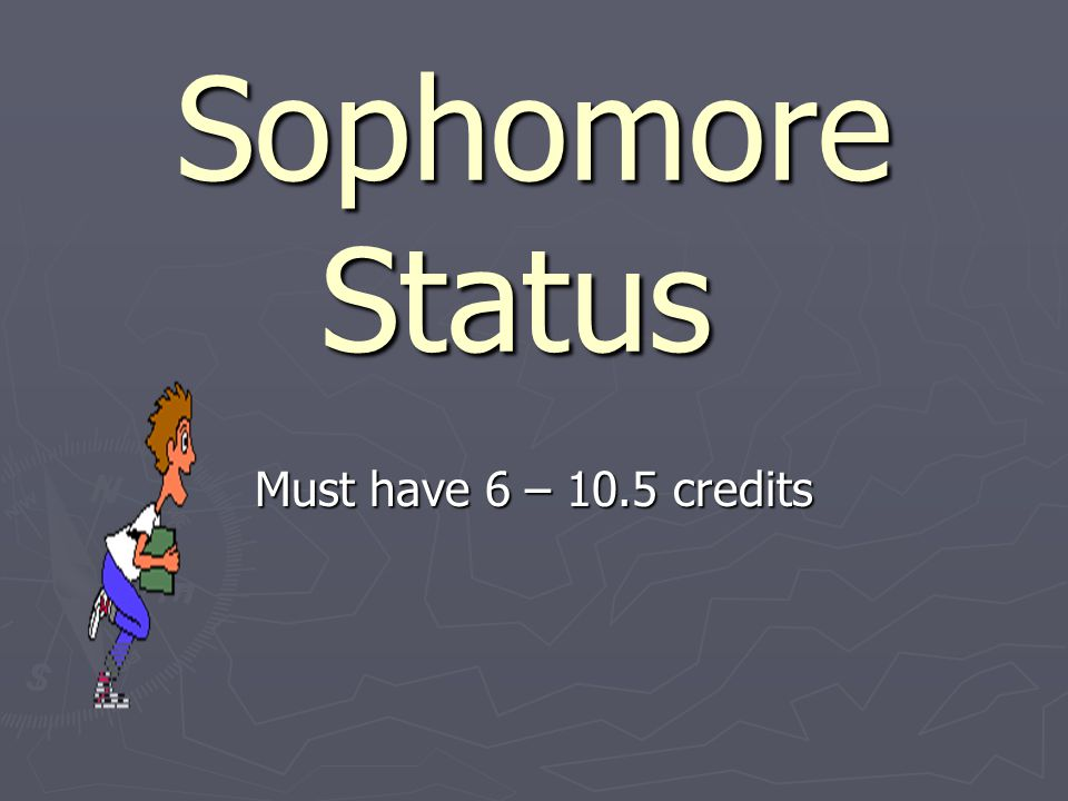 Sophomore Status Must have 6 – 10.5 credits