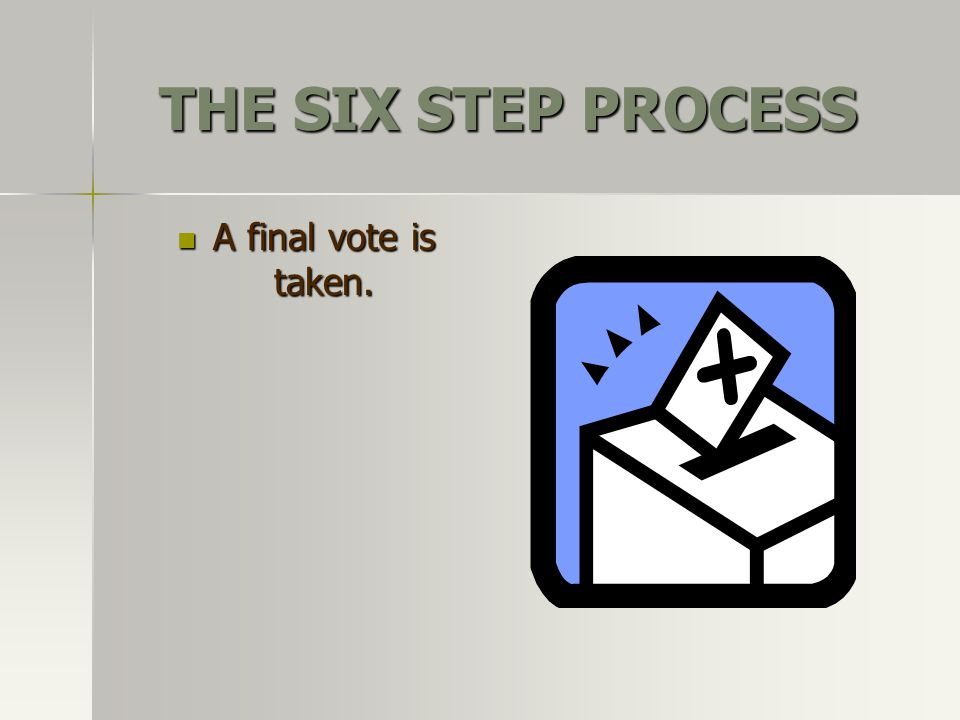 THE SIX STEP PROCESS A final vote is taken.