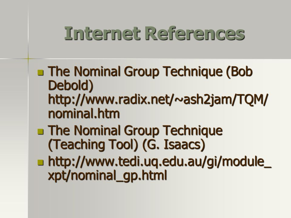 Internet References The Nominal Group Technique (Bob Debold) http://www.radix.net/~ash2jam/TQM/nominal.htm.