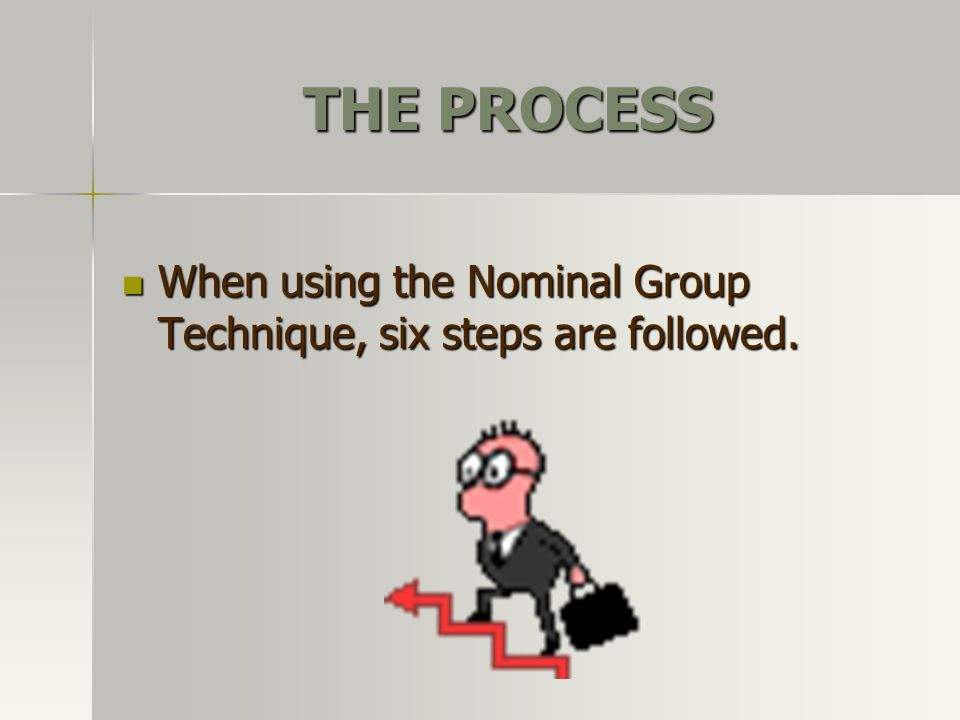 THE PROCESS When using the Nominal Group Technique, six steps are followed.