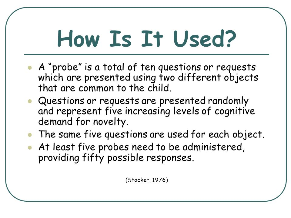How Is It Used A probe is a total of ten questions or requests which are presented using two different objects that are common to the child.