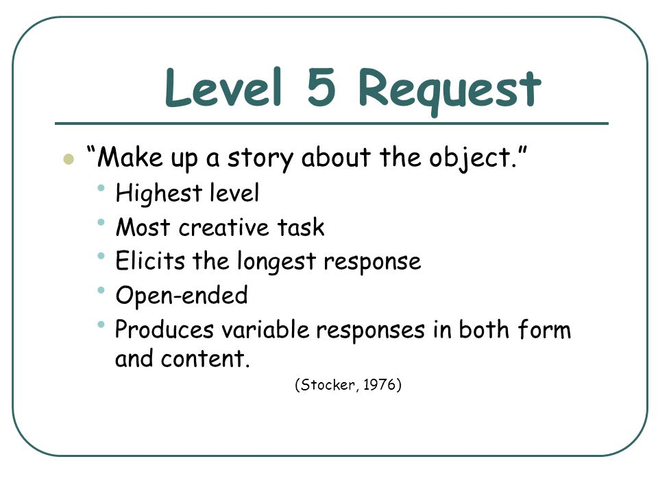 Level 5 Request Make up a story about the object. Highest level