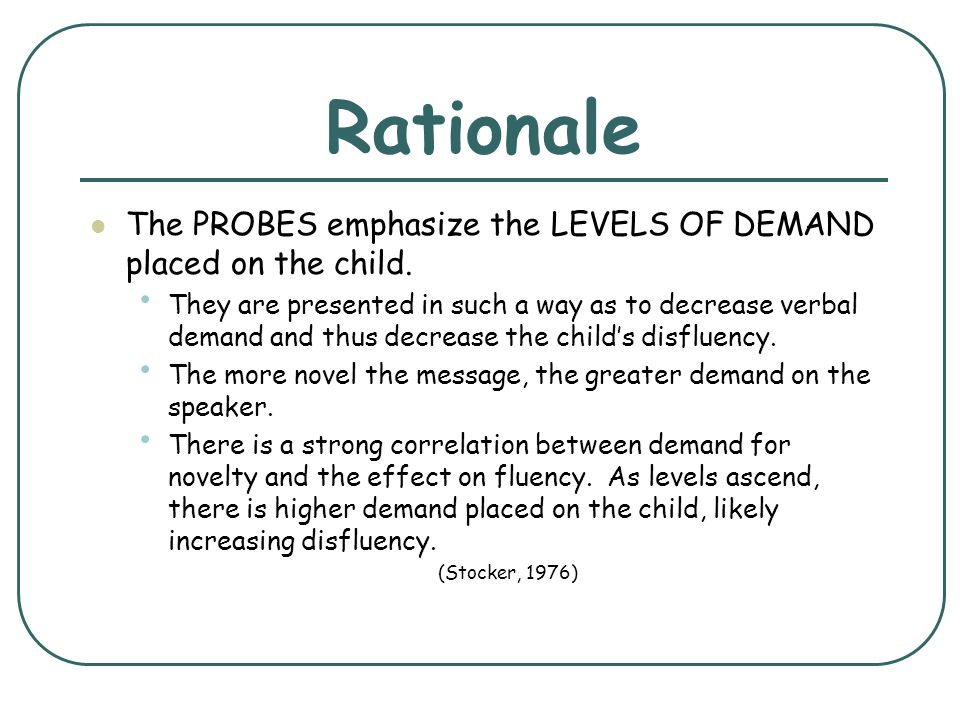 Rationale The PROBES emphasize the LEVELS OF DEMAND placed on the child.