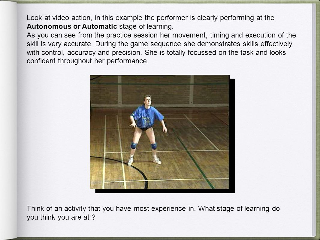 Look at video action, in this example the performer is clearly performing at the Autonomous or Automatic stage of learning.