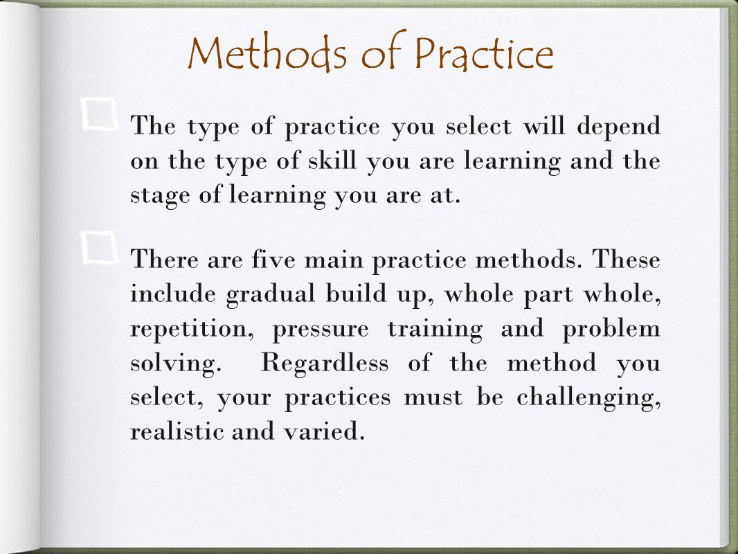Methods of Practice The type of practice you select will depend on the type of skill you are learning and the stage of learning you are at.