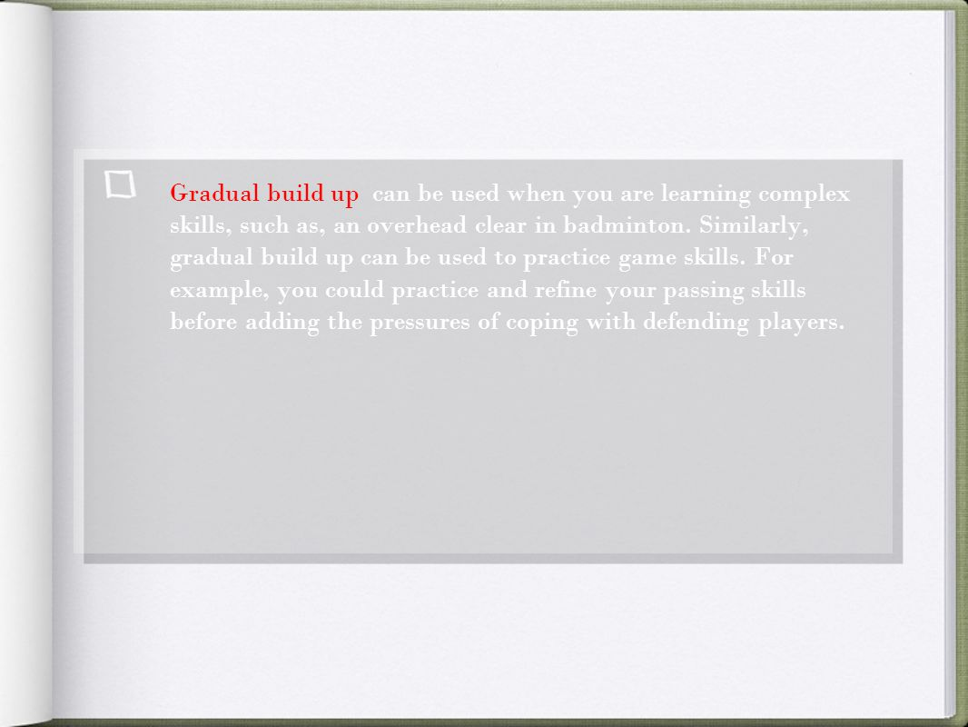 Gradual build up can be used when you are learning complex skills, such as, an overhead clear in badminton.