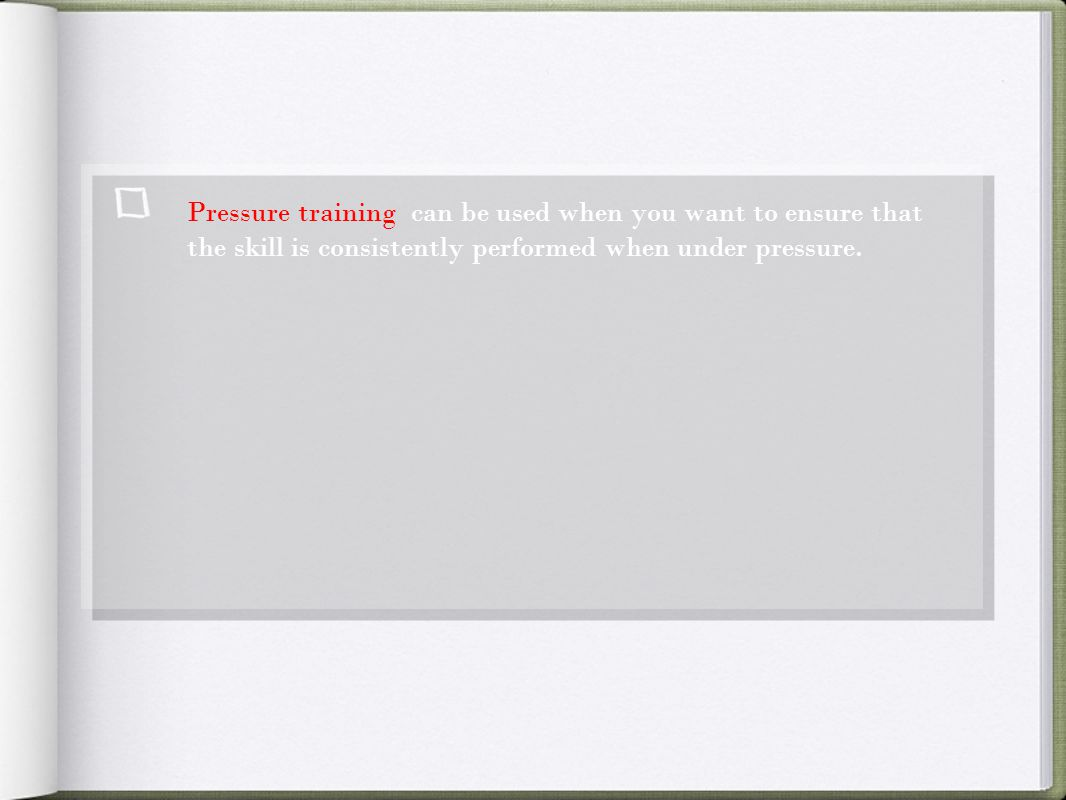 Pressure training can be used when you want to ensure that the skill is consistently performed when under pressure.
