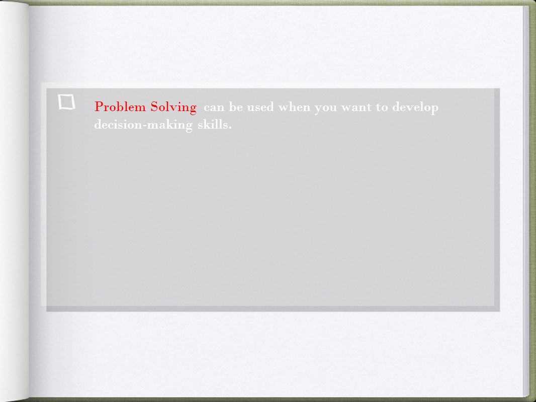 Problem Solving can be used when you want to develop decision-making skills.