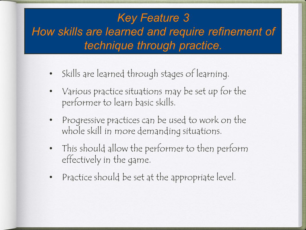 Key Feature 3 How skills are learned and require refinement of technique through practice. Skills are learned through stages of learning.