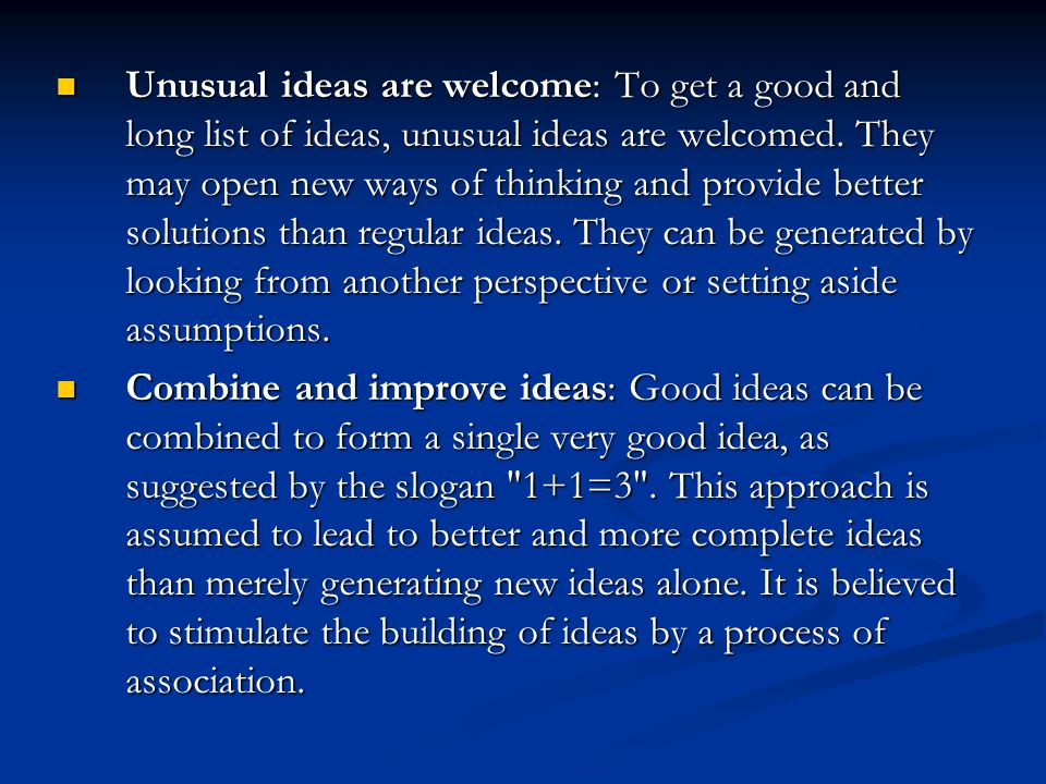 Unusual ideas are welcome: To get a good and long list of ideas, unusual ideas are welcomed. They may open new ways of thinking and provide better solutions than regular ideas. They can be generated by looking from another perspective or setting aside assumptions.