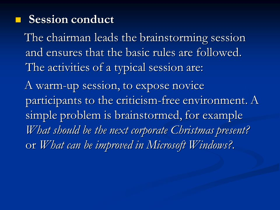 Session conduct The chairman leads the brainstorming session and ensures that the basic rules are followed. The activities of a typical session are: