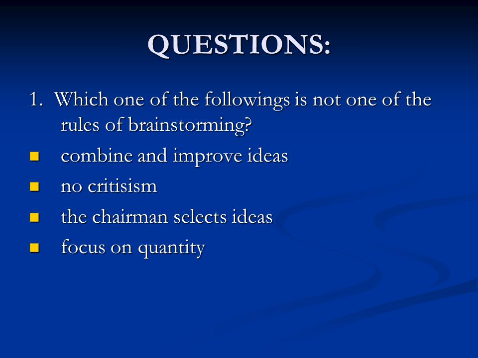 QUESTIONS: 1. Which one of the followings is not one of the rules of brainstorming combine and improve ideas.
