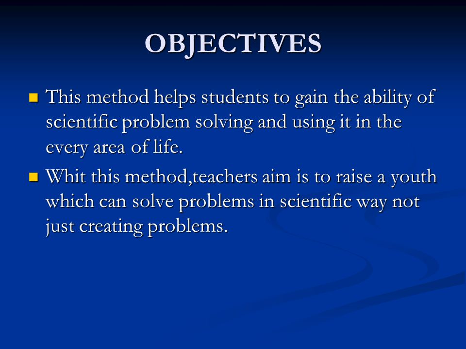 OBJECTIVES This method helps students to gain the ability of scientific problem solving and using it in the every area of life.