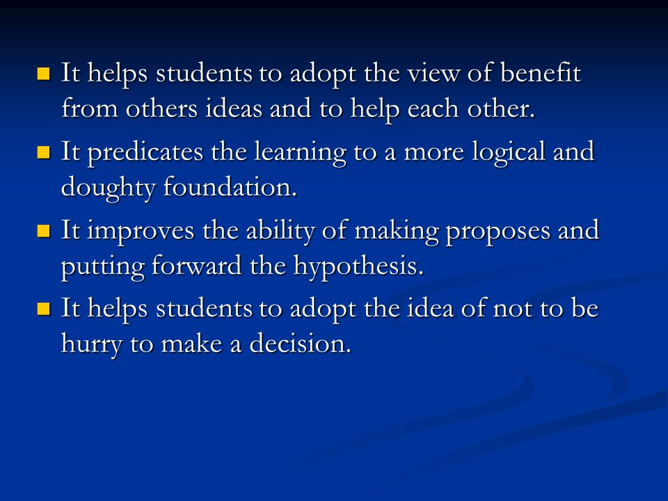 It helps students to adopt the view of benefit from others ideas and to help each other.