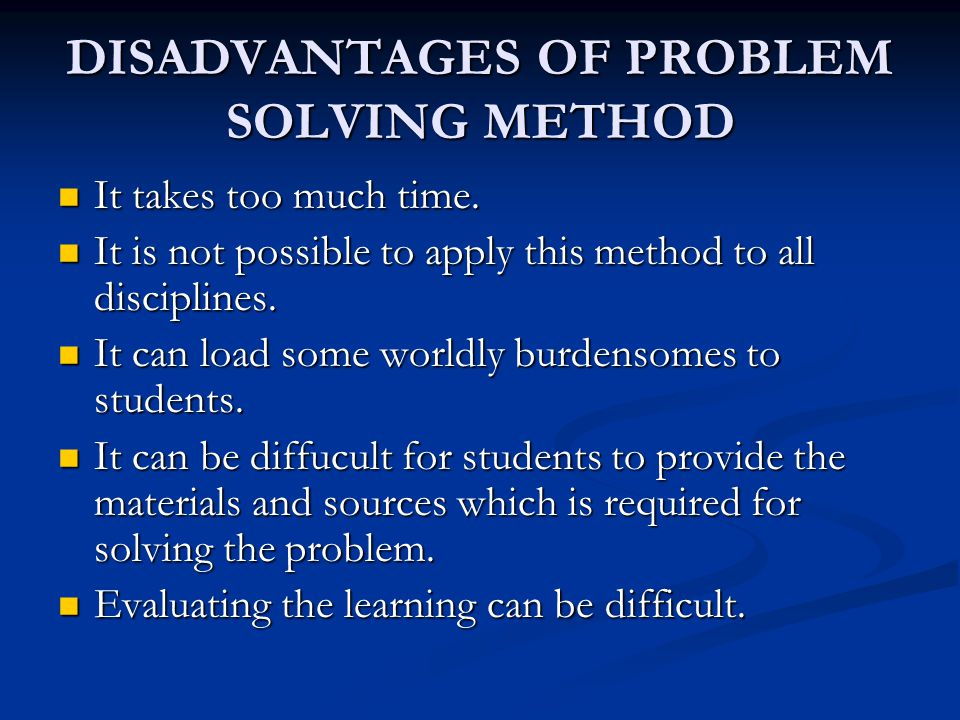 DISADVANTAGES OF PROBLEM SOLVING METHOD