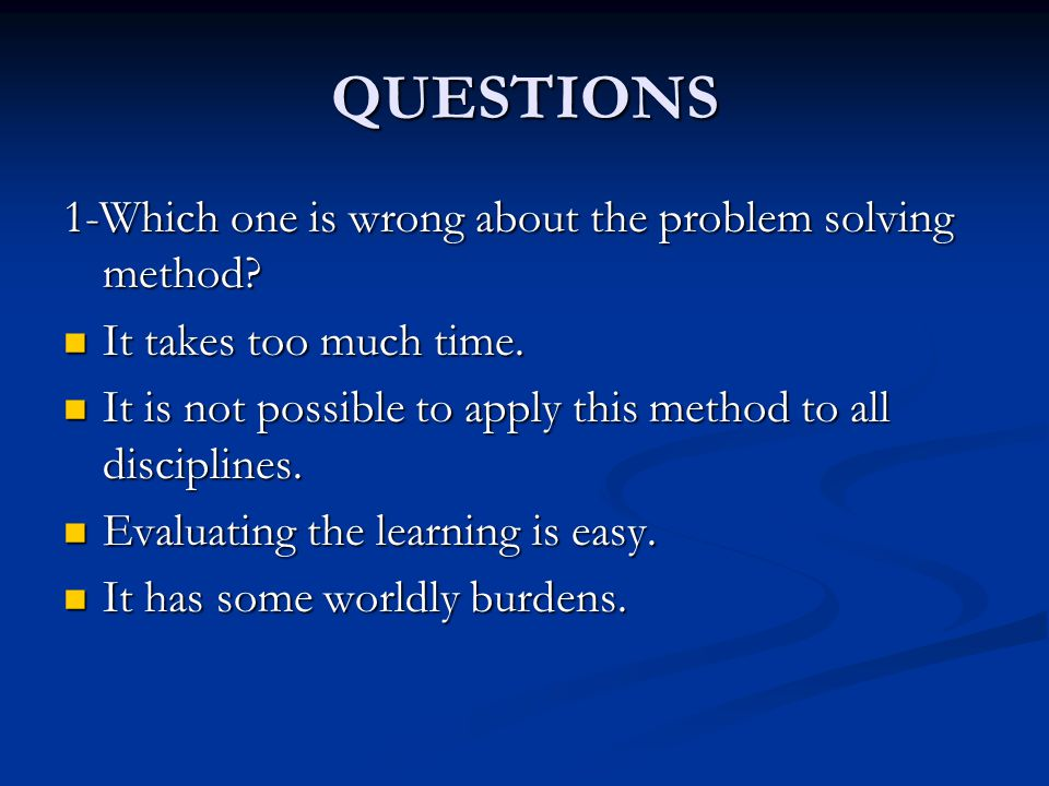 QUESTIONS 1-Which one is wrong about the problem solving method