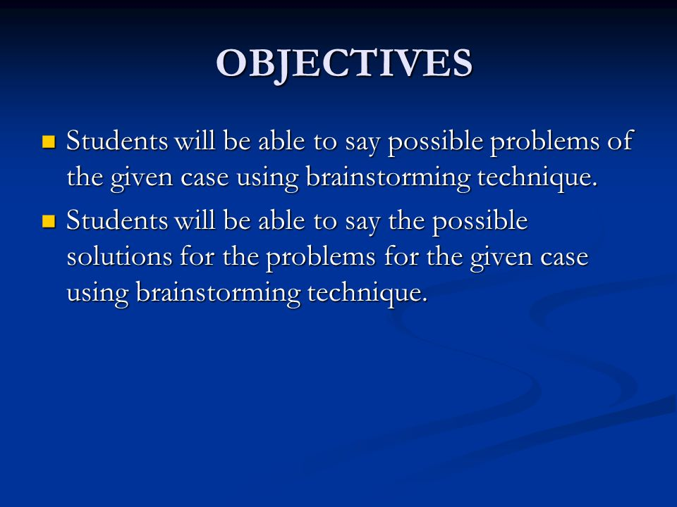 OBJECTIVES Students will be able to say possible problems of the given case using brainstorming technique.