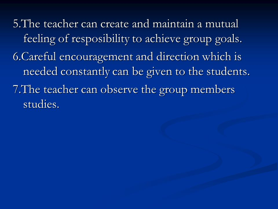 5.The teacher can create and maintain a mutual feeling of resposibility to achieve group goals.