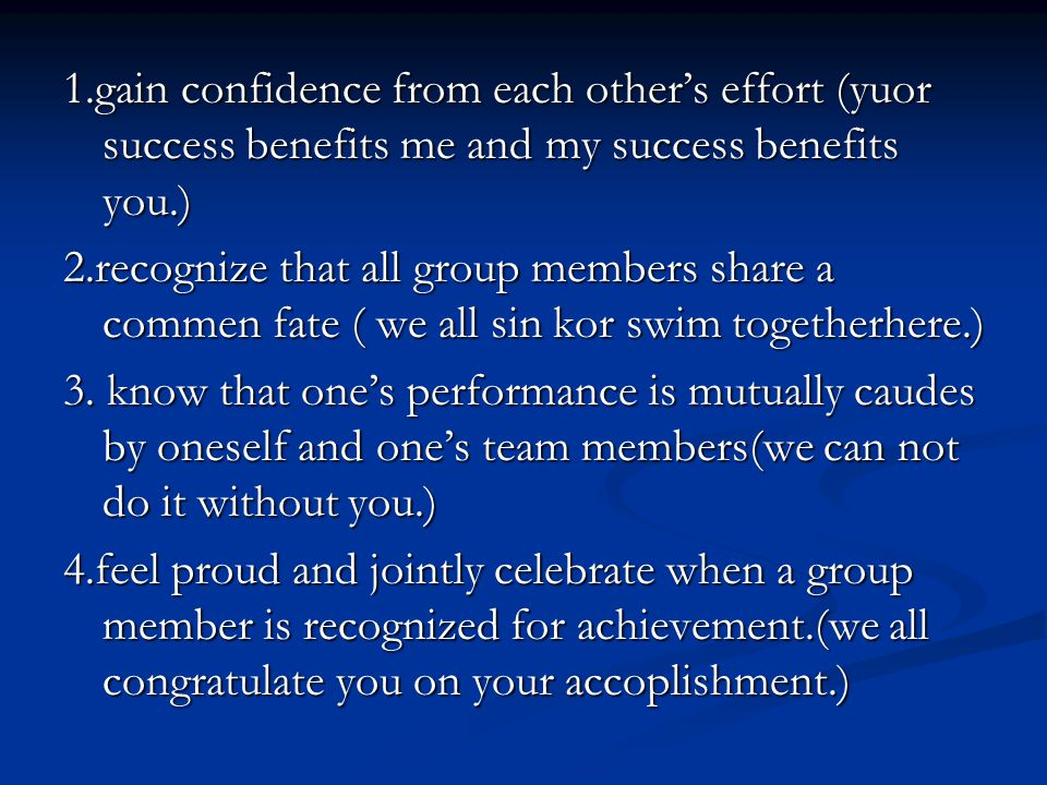 1.gain confidence from each other's effort (yuor success benefits me and my success benefits you.)